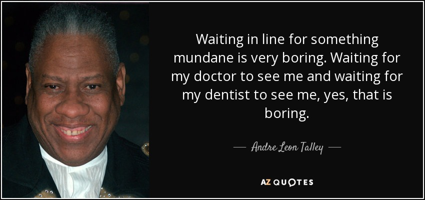 Waiting in line for something mundane is very boring. Waiting for my doctor to see me and waiting for my dentist to see me, yes, that is boring. - Andre Leon Talley