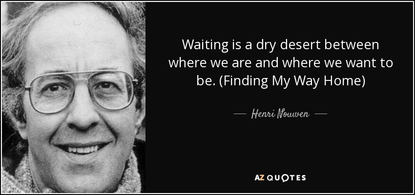 Waiting is a dry desert between where we are and where we want to be. (Finding My Way Home) - Henri Nouwen