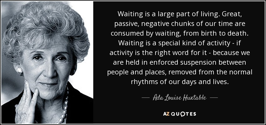 Waiting is a large part of living. Great, passive, negative chunks of our time are consumed by waiting, from birth to death. Waiting is a special kind of activity - if activity is the right word for it - because we are held in enforced suspension between people and places, removed from the normal rhythms of our days and lives. - Ada Louise Huxtable