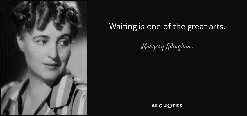 Waiting is one of the great arts. - Margery Allingham
