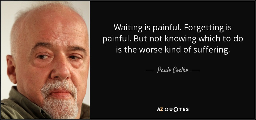 Waiting is painful. Forgetting is painful. But not knowing which to do is the worse kind of suffering. - Paulo Coelho