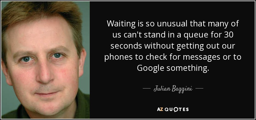Waiting is so unusual that many of us can't stand in a queue for 30 seconds without getting out our phones to check for messages or to Google something. - Julian Baggini