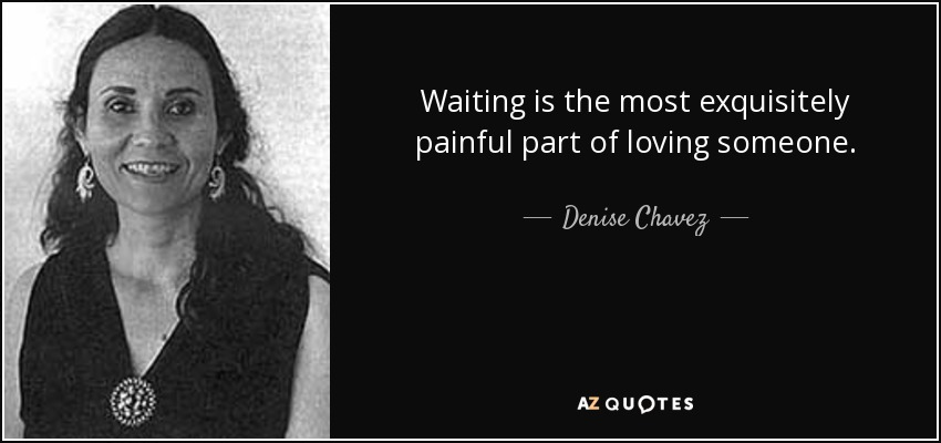 Waiting is the most exquisitely painful part of loving someone. - Denise Chavez
