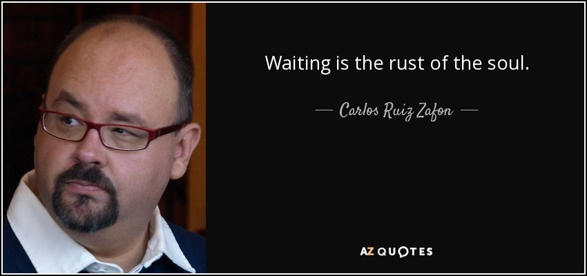 Waiting is the rust of the soul. - Carlos Ruiz Zafon