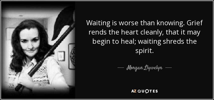 Waiting is worse than knowing. Grief rends the heart cleanly, that it may begin to heal; waiting shreds the spirit. - Morgan Llywelyn