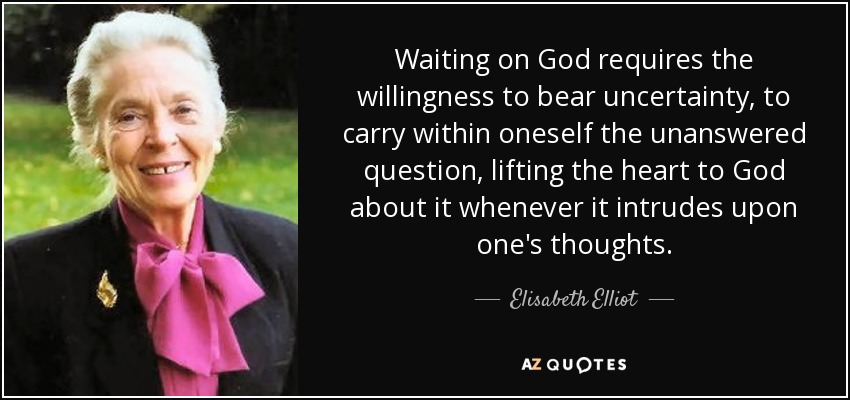 Waiting on God requires the willingness to bear uncertainty, to carry within oneself the unanswered question, lifting the heart to God about it whenever it intrudes upon one's thoughts. - Elisabeth Elliot