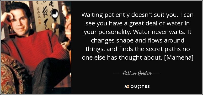 Waiting patiently doesn't suit you. I can see you have a great deal of water in your personality. Water never waits. It changes shape and flows around things, and finds the secret paths no one else has thought about. [Mameha] - Arthur Golden
