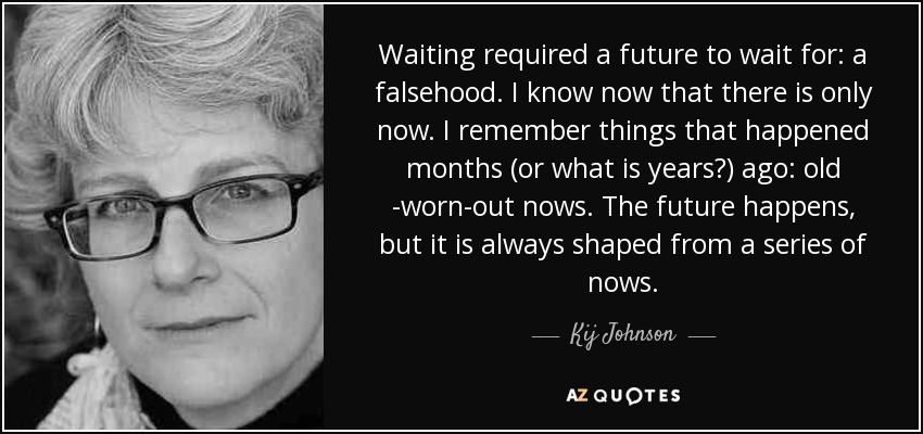 Waiting required a future to wait for: a falsehood. I know now that there is only now. I remember things that happened months (or what is years?) ago: old -worn-out nows. The future happens, but it is always shaped from a series of nows. - Kij Johnson
