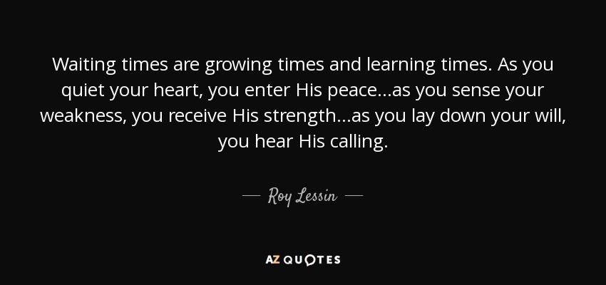 Waiting times are growing times and learning times. As you quiet your heart, you enter His peace...as you sense your weakness, you receive His strength...as you lay down your will, you hear His calling. - Roy Lessin