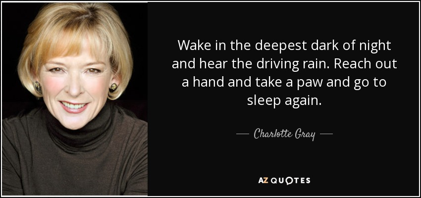 Wake in the deepest dark of night and hear the driving rain. Reach out a hand and take a paw and go to sleep again. - Charlotte Gray