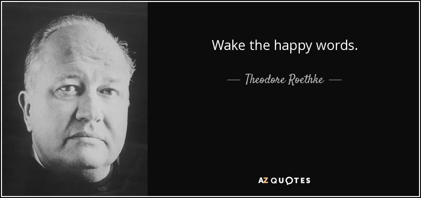 Wake the happy words. - Theodore Roethke