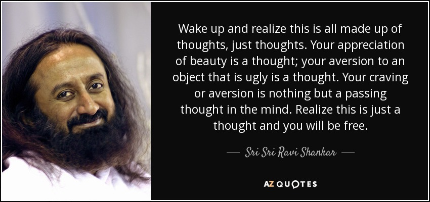 Wake up and realize this is all made up of thoughts, just thoughts. Your appreciation of beauty is a thought; your aversion to an object that is ugly is a thought. Your craving or aversion is nothing but a passing thought in the mind. Realize this is just a thought and you will be free. - Sri Sri Ravi Shankar
