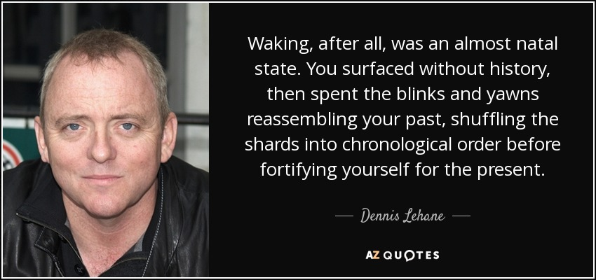 Waking, after all, was an almost natal state. You surfaced without history, then spent the blinks and yawns reassembling your past, shuffling the shards into chronological order before fortifying yourself for the present. - Dennis Lehane