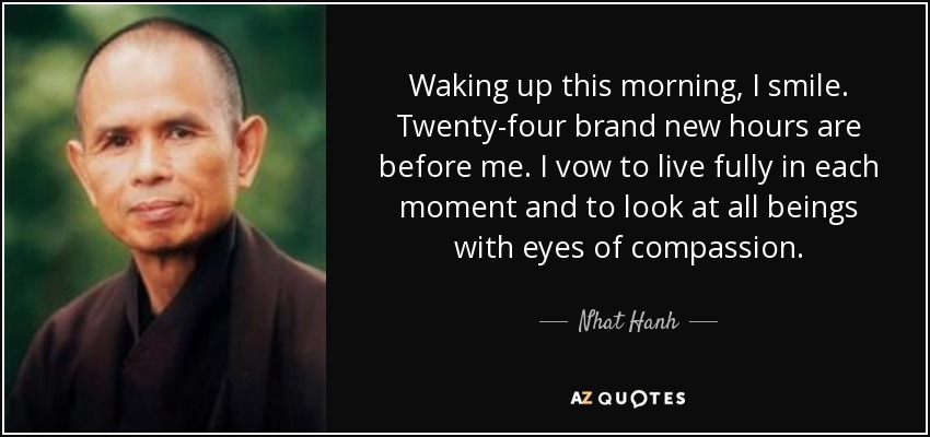 Waking up this morning, I smile. Twenty-four brand new hours are before me. I vow to live fully in each moment and to look at all beings with eyes of compassion. - Nhat Hanh