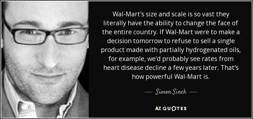 Wal-Mart's size and scale is so vast they literally have the ability to change the face of the entire country. If Wal-Mart were to make a decision tomorrow to refuse to sell a single product made with partially hydrogenated oils, for example, we'd probably see rates from heart disease decline a few years later. That's how powerful Wal-Mart is. - Simon Sinek