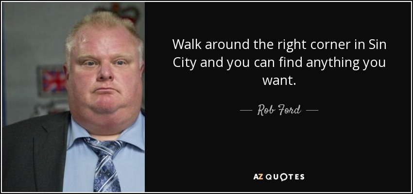 Walk around the right corner in Sin City and you can find anything you want. - Rob Ford