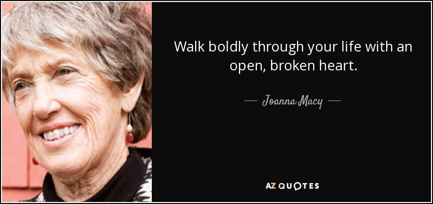 Walk boldly through your life with an open, broken heart. - Joanna Macy