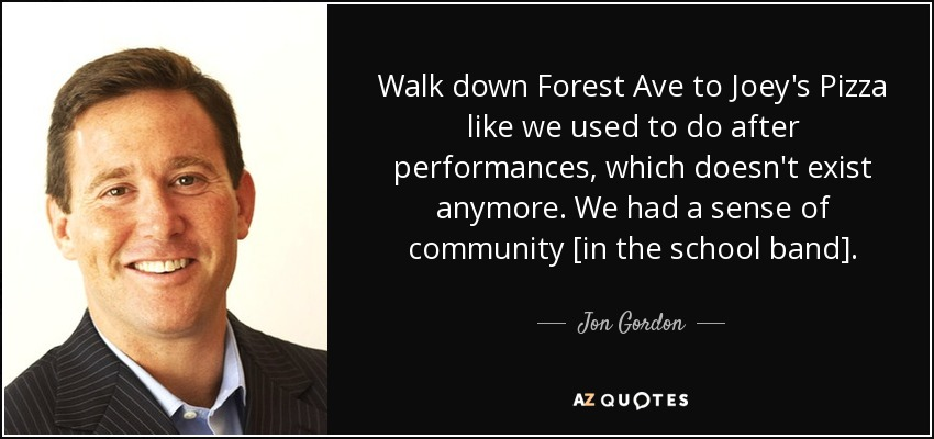 Walk down Forest Ave to Joey's Pizza like we used to do after performances, which doesn't exist anymore. We had a sense of community [in the school band]. - Jon Gordon