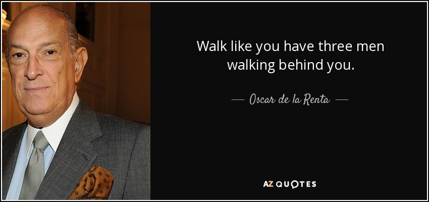 Walk like you have three men walking behind you. - Oscar de la Renta