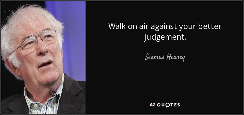 Walk on air against your better judgement. - Seamus Heaney