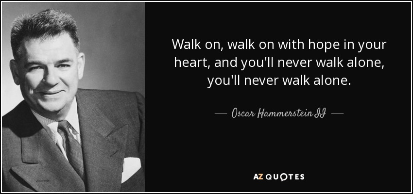 Walk on, walk on with hope in your heart, and you'll never walk alone, you'll never walk alone. - Oscar Hammerstein II