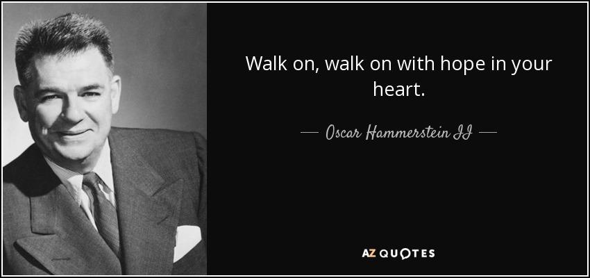 Walk on, walk on with hope in your heart. - Oscar Hammerstein II