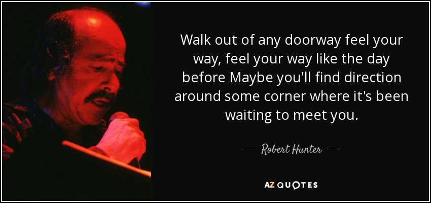Walk out of any doorway feel your way, feel your way like the day before Maybe you'll find direction around some corner where it's been waiting to meet you. - Robert Hunter