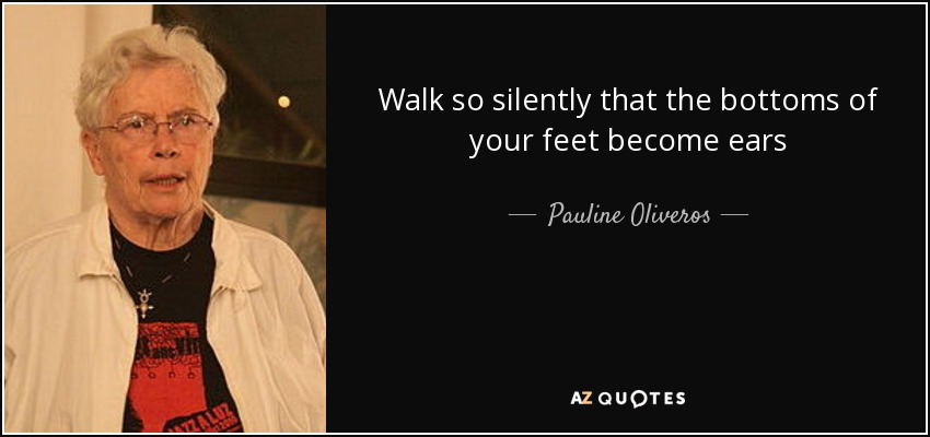 Walk so silently that the bottoms of your feet become ears - Pauline Oliveros