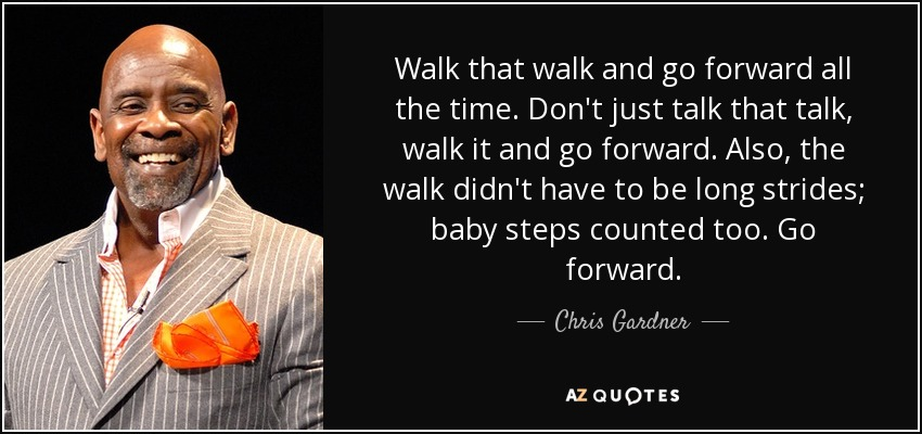 Walk that walk and go forward all the time. Don't just talk that talk, walk it and go forward. Also, the walk didn't have to be long strides; baby steps counted too. Go forward. - Chris Gardner