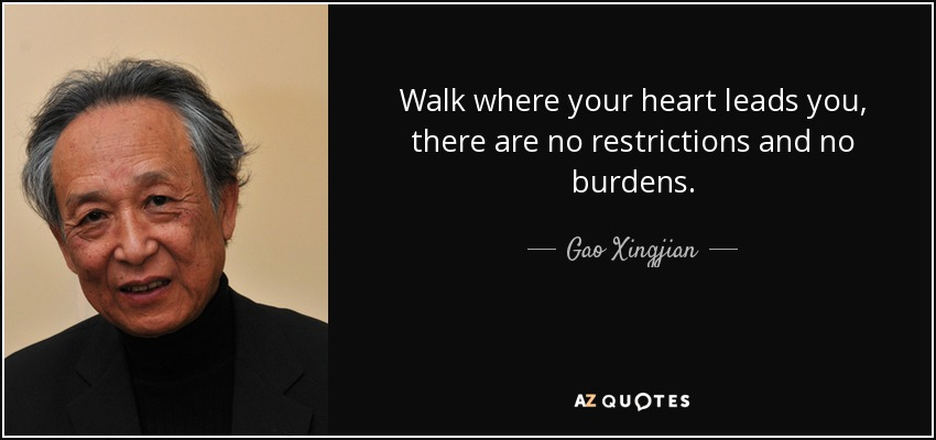Walk where your heart leads you, there are no restrictions and no burdens. - Gao Xingjian