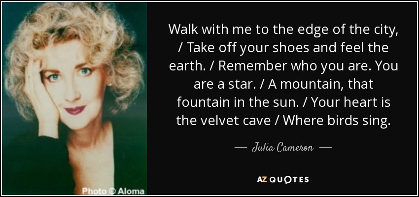 Walk with me to the edge of the city, / Take off your shoes and feel the earth. / Remember who you are. You are a star. / A mountain, that fountain in the sun. / Your heart is the velvet cave / Where birds sing. - Julia Cameron
