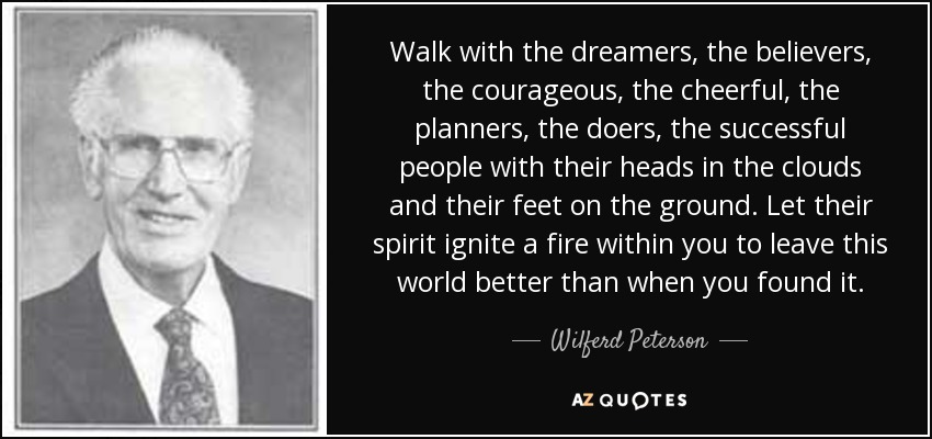 Walk with the dreamers, the believers, the courageous, the cheerful, the planners, the doers, the successful people with their heads in the clouds and their feet on the ground. Let their spirit ignite a fire within you to leave this world better than when you found it... - Wilferd Peterson