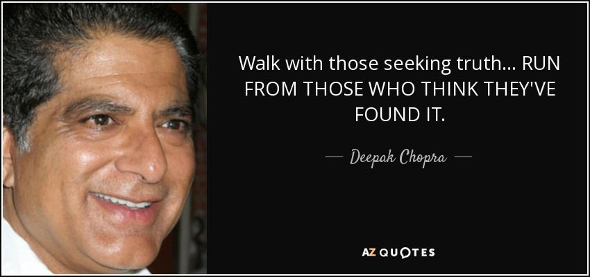 Walk with those seeking truth... RUN FROM THOSE WHO THINK THEY'VE FOUND IT. - Deepak Chopra