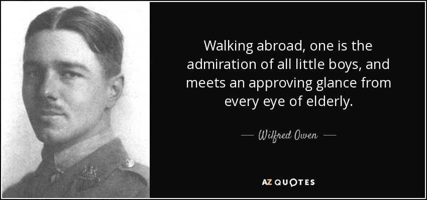 Walking abroad, one is the admiration of all little boys, and meets an approving glance from every eye of elderly. - Wilfred Owen