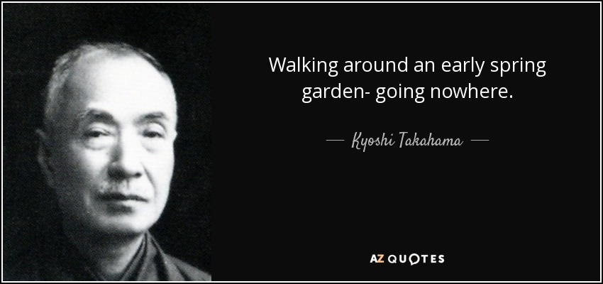 Walking around an early spring garden- going nowhere. - Kyoshi Takahama