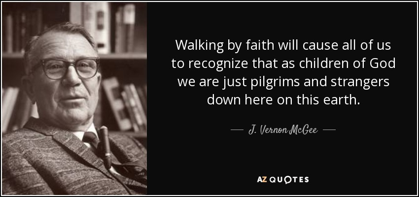 Walking by faith will cause all of us to recognize that as children of God we are just pilgrims and strangers down here on this earth. - J. Vernon McGee