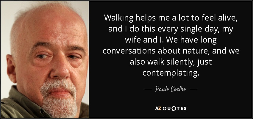Walking helps me a lot to feel alive, and I do this every single day, my wife and I. We have long conversations about nature, and we also walk silently, just contemplating. - Paulo Coelho