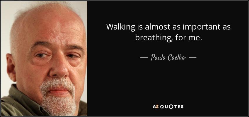 Walking is almost as important as breathing, for me. - Paulo Coelho