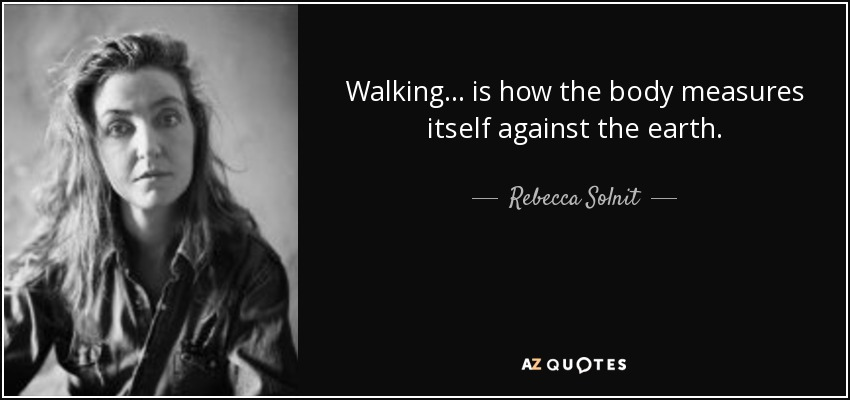 Walking . . . is how the body measures itself against the earth. - Rebecca Solnit