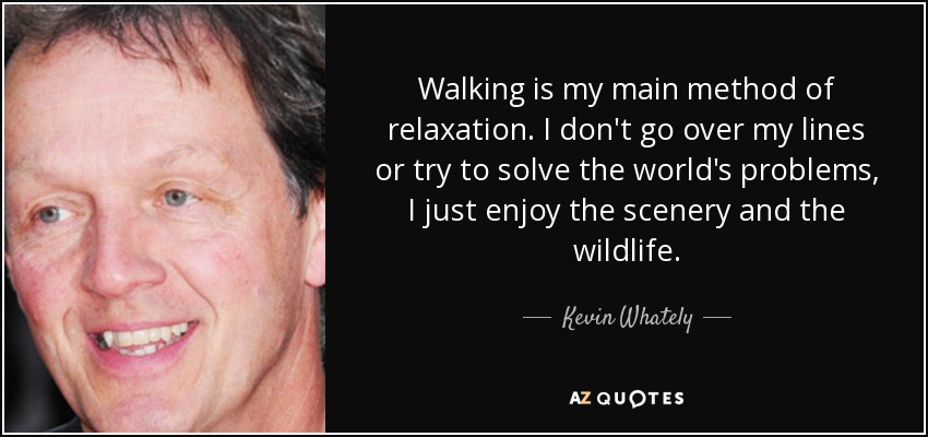 Walking is my main method of relaxation. I don't go over my lines or try to solve the world's problems, I just enjoy the scenery and the wildlife. - Kevin Whately
