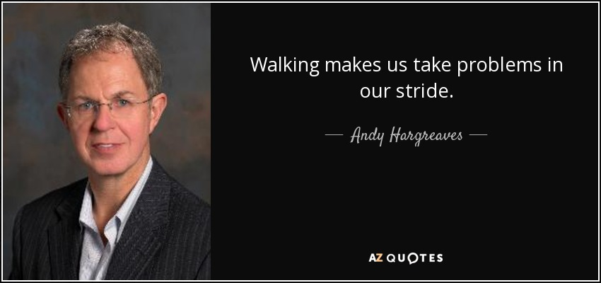 Walking makes us take problems in our stride. - Andy Hargreaves