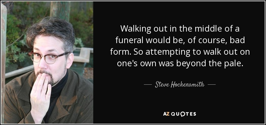 Walking out in the middle of a funeral would be, of course, bad form. So attempting to walk out on one's own was beyond the pale. - Steve Hockensmith