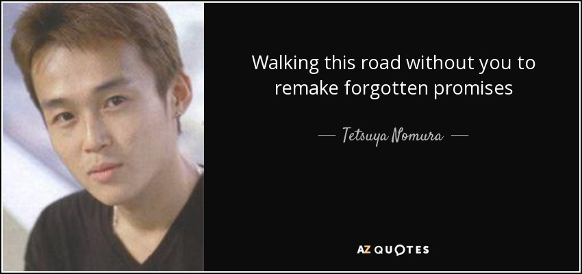 Walking this road without you to remake forgotten promises - Tetsuya Nomura