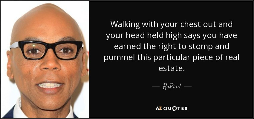 Walking with your chest out and your head held high says you have earned the right to stomp and pummel this particular piece of real estate. - RuPaul