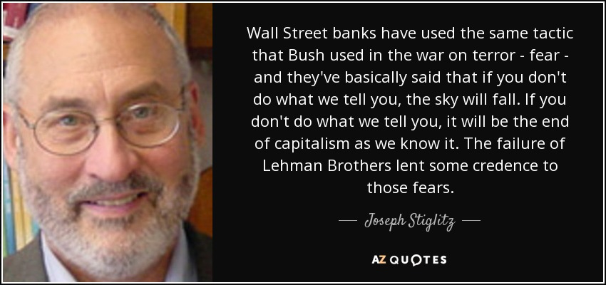Wall Street banks have used the same tactic that Bush used in the war on terror - fear - and they've basically said that if you don't do what we tell you, the sky will fall. If you don't do what we tell you, it will be the end of capitalism as we know it. The failure of Lehman Brothers lent some credence to those fears. - Joseph Stiglitz