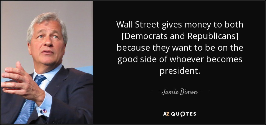 Wall Street gives money to both [Democrats and Republicans] because they want to be on the good side of whoever becomes president . - Jamie Dimon