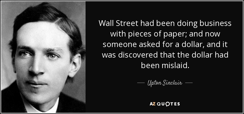 Wall Street had been doing business with pieces of paper; and now someone asked for a dollar, and it was discovered that the dollar had been mislaid. - Upton Sinclair