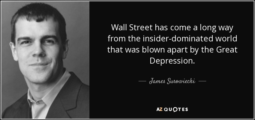 Wall Street has come a long way from the insider-dominated world that was blown apart by the Great Depression. - James Surowiecki