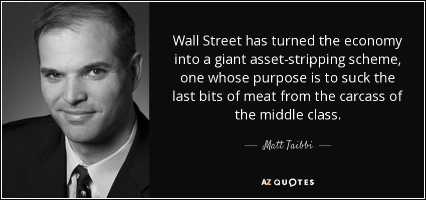 Wall Street has turned the economy into a giant asset-stripping scheme, one whose purpose is to suck the last bits of meat from the carcass of the middle class. - Matt Taibbi