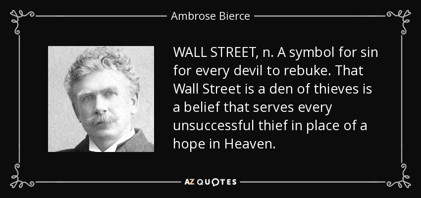 WALL STREET, n. A symbol for sin for every devil to rebuke. That Wall Street is a den of thieves is a belief that serves every unsuccessful thief in place of a hope in Heaven. - Ambrose Bierce